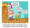 Cartoon: The Worst Job at the North Pole. (small) by mikess tagged christmas,christmastime,santa,claus,xmas,north,pole,reindeer,elves,santas,little,helpers,december,25th,workshop,mrs,thong,bum,buttocks,jobs,bad,crappy,continue,education,smart,educated,student,get,an,job,dead,end,to,stay,in,school,go,back,advancement,grad